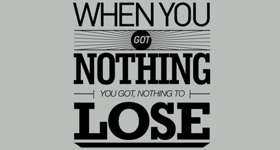 you got nothing to lose.